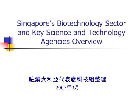 Singapore ' s Biotechnology Sector and Key Science and Technology Agencies Overview 駐澳大利亞代表處科技組整理 2007 年 9 月.