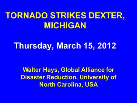 TORNADO STRIKES DEXTER, MICHIGAN Thursday, March 15, 2012 Walter Hays, Global Alliance for Disaster Reduction, University of North Carolina, USA.