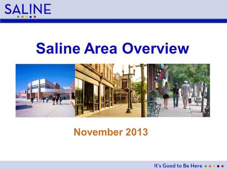Saline Area Overview November 2013. Saline Area At A Glance City Founded: 1832 Land Area – City: 4.26 sq. miles, School District: 90.25 sq. miles Population.