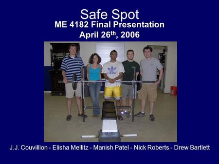 Safe Spot ME 4182 Final Presentation April 26 th, 2006 J.J. Couvillion - Elisha Mellitz - Manish Patel - Nick Roberts - Drew Bartlett.