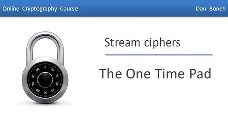 Dan Boneh Stream ciphers The One Time Pad Online Cryptography Course Dan Boneh.