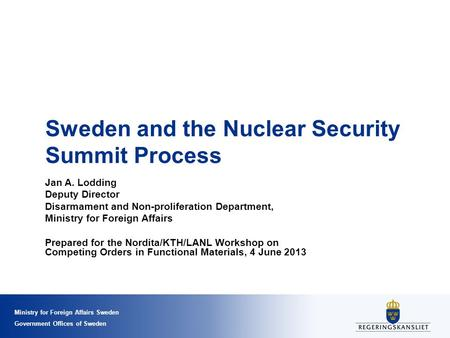Ministry for Foreign Affairs Sweden Government Offices of Sweden Sweden and the Nuclear Security Summit Process Jan A. Lodding Deputy Director Disarmament.