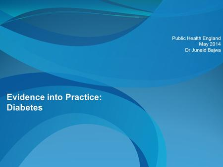 Evidence into Practice: Diabetes Public Health England May 2014 Dr Junaid Bajwa.