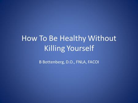 How To Be Healthy Without Killing Yourself B Bottenberg, D.O., FNLA, FACOI.