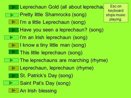 Leprechaun Gold (all about leprechauns) Pretty little Shamrocks (song) I'm a little Leprechaun (song) Have you seen a leprechaun? (song) I'm an Irish leprechaun.