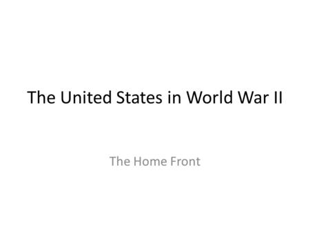 The United States in World War II The Home Front.