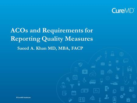 Saeed A. Khan MD, MBA, FACP © CureMD Healthcare ACOs and Requirements for Reporting Quality Measures © CureMD Healthcare Saeed A. Khan MD, MBA, FACP.