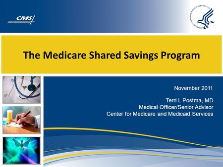 The Medicare Shared Savings Program November 2011 Terri L Postma, MD Medical Officer/Senior Advisor Center for Medicare and Medicaid Services.