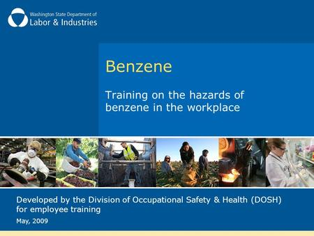 Benzene Training on the hazards of benzene in the workplace Developed by the Division of Occupational Safety & Health (DOSH) for employee training May,