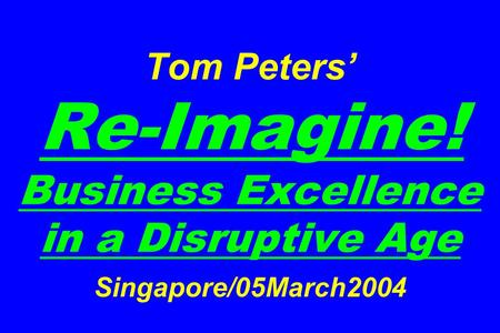 Tom Peters' Re-Imagine! Business Excellence in a Disruptive Age Singapore/05March2004.