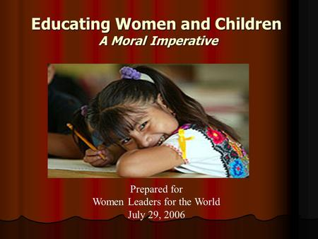 Educating Women and Children A Moral Imperative Prepared for Women Leaders for the World July 29, 2006.