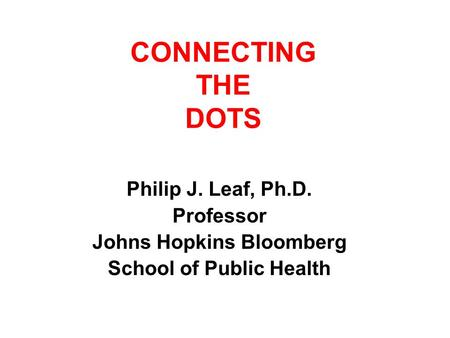CONNECTING THE DOTS Philip J. Leaf, Ph.D. Professor Johns Hopkins Bloomberg School of Public Health.
