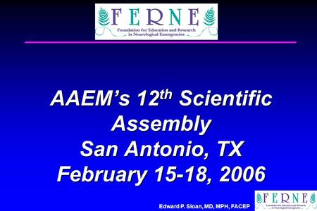 Edward P. Sloan, MD, MPH, FACEP AAEM's 12 th Scientific Assembly San Antonio, TX February 15-18, 2006.