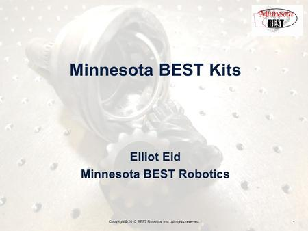 Minnesota BEST Kits Elliot Eid Minnesota BEST Robotics Copyright © 2010 BEST Robotics, Inc. All rights reserved. 1.