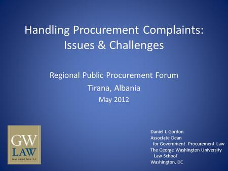 Handling Procurement Complaints: Issues & Challenges Regional Public Procurement Forum Tirana, Albania May 2012 Daniel I. Gordon Associate Dean for Government.