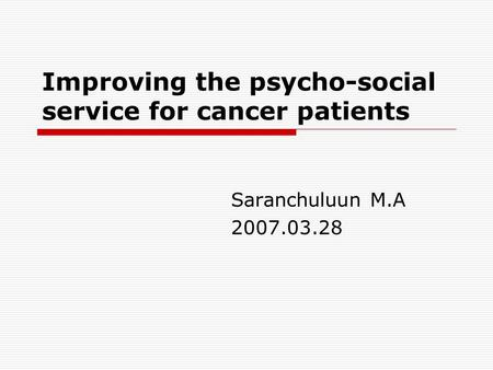 Improving the psycho-social service for cancer patients Saranchuluun M.A 2007.03.28.