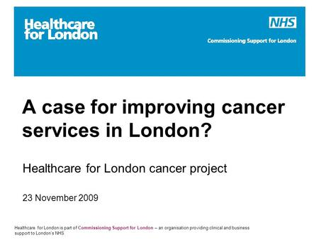 Healthcare for London is part of Commissioning Support for London – an organisation providing clinical and business support to London's NHS A case for.