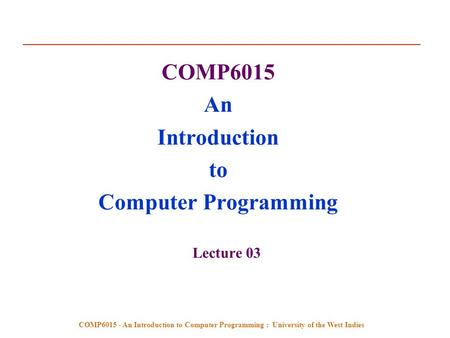 COMP6015 - An Introduction to Computer Programming : University of the West Indies COMP6015 An Introduction to Computer Programming Lecture 03.