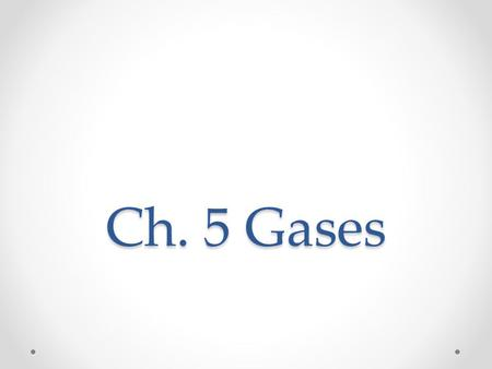 Ch. 5 Gases. Ch. 5 Topics Kinetic Molecular Theory and Gases Ideal vs. Real Gases What conditions are ideal for gases? PV=nRT PV=(m/MM)RT Know how to.