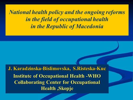 J. Karadzinska-Bislimovska, S.Risteska-Kuc Institute of Occupational Health -WHO Collaborating Center for Occupational Health,Skopje National health policy.
