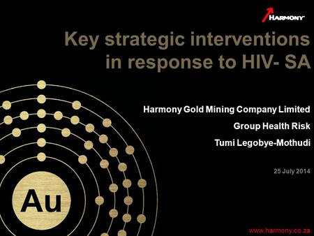1 www.harmony.co.za Key strategic interventions in response to HIV- SA www.harmony.co.za Harmony Gold Mining Company Limited Group Health Risk Tumi Legobye-Mothudi.