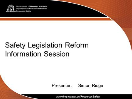 Www.dmp.wa.gov.au/ResourcesSafety 1 Safety Legislation Reform Information Session www.dmp.wa.gov.au/ResourcesSafety Presenter:Simon Ridge.