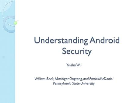 Understanding Android Security Yinshu Wu William Enck, Machigar Ongtang, and PatrickMcDaniel Pennsylvania State University.