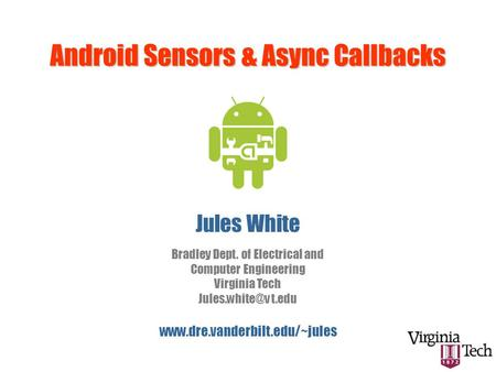 Android Sensors & Async Callbacks Jules White  Bradley Dept. of Electrical and Computer Engineering Virginia Tech