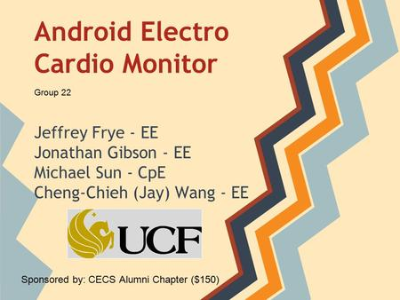 Android Electro Cardio Monitor Jeffrey Frye - EE Jonathan Gibson - EE Michael Sun - CpE Cheng-Chieh (Jay) Wang - EE Group 22 Sponsored by: CECS Alumni.