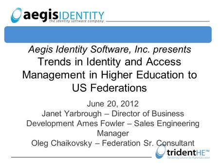 Aegis Identity Software, Inc. presents Trends in Identity and Access Management in Higher Education to US Federations June 20, 2012 Janet Yarbrough – Director.