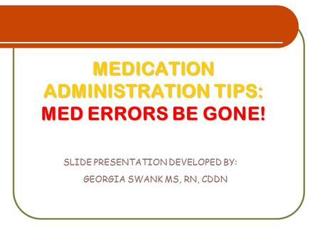 MEDICATION ADMINISTRATION TIPS: MED ERRORS BE GONE!