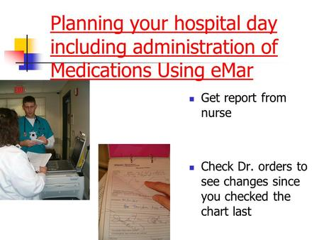 Planning your hospital day including administration of Medications Using eMar Get report from nurse Check Dr. orders to see changes since you checked the.