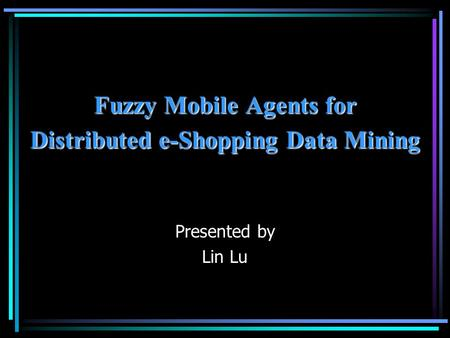 Fuzzy Mobile Agents for Distributed e-Shopping Data Mining Presented by Lin Lu.