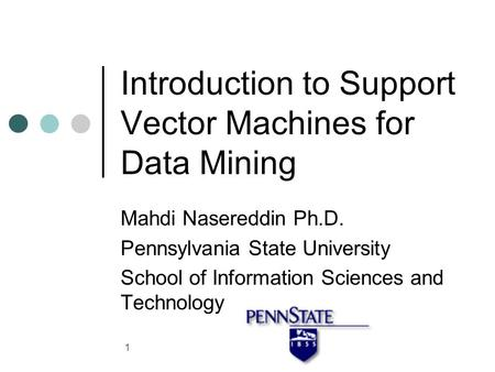 1 Introduction to Support Vector Machines for Data Mining Mahdi Nasereddin Ph.D. Pennsylvania State University School of Information Sciences and Technology.