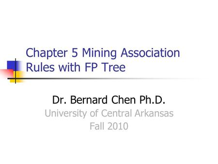 Chapter 5 Mining Association Rules with FP Tree Dr. Bernard Chen Ph.D. University of Central Arkansas Fall 2010.