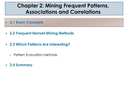  2.1 Basic Concepts  2.2 Frequent Itemset Mining Methods  2.3 Which Patterns Are Interesting?  Pattern Evaluation Methods  2.4 Summary Chapter 2: