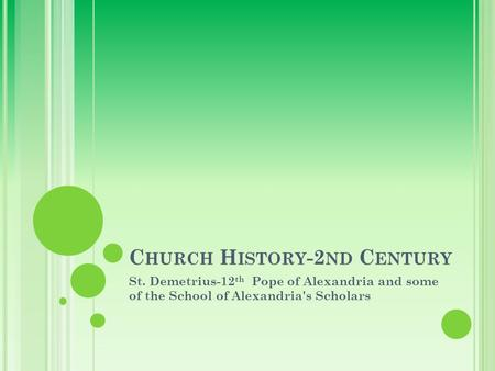 C HURCH H ISTORY -2 ND C ENTURY St. Demetrius-12 th Pope of Alexandria and some of the School of Alexandria's Scholars.