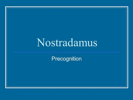 Nostradamus Precognition. Michel de Nostredame Wrote a book of rhymed quatrains He wrote 942 quatrains His book was a collection of his prediction for.
