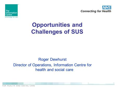 Opportunities and Challenges of SUS Roger Dewhurst Director of Operations, Information Centre for health and social care.