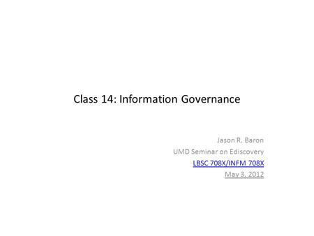 Class 14: Information Governance Jason R. Baron UMD Seminar on Ediscovery LBSC 708X/INFM 708X May 3, 2012.