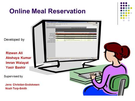 Online Meal Reservation Developed by Rizwan Ali Akshaya Kumar Imran Walayat Yasir Bashir Supervised by Jens Christian Godskesen Noah Torp-Smith.