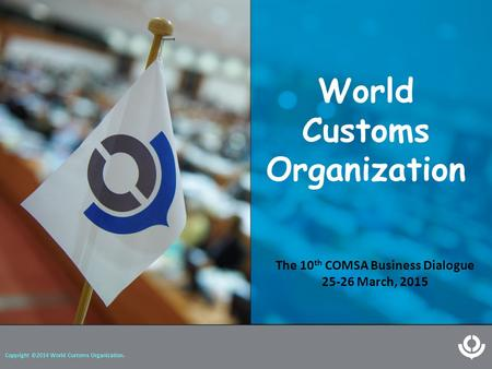 World Customs Organization Copyright ©2014 World Customs Organization. The 10 th COMSA Business Dialogue 25-26 March, 2015.