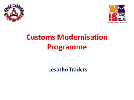 Customs Modernisation Programme Lesotho Traders. Presentation Purpose To explain the Customs Modernisation Programme – Background and basis for changes.