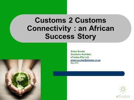 1 Customs 2 Customs Connectivity : an African Success Story Anton Eccles Solutions Architect eTradex (Pty) Ltd May 2015.