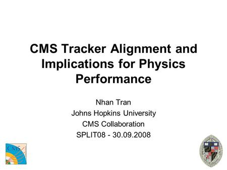1 CMS Tracker Alignment and Implications for Physics Performance Nhan Tran Johns Hopkins University CMS Collaboration SPLIT08 - 30.09.2008.