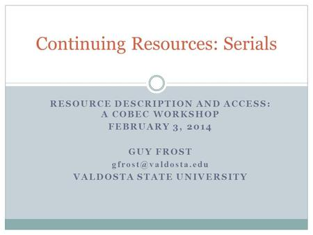 Continuing Resources: Serials RESOURCE DESCRIPTION AND ACCESS: A COBEC WORKSHOP FEBRUARY 3, 2014 GUY FROST VALDOSTA STATE UNIVERSITY.