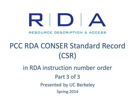 PCC RDA CONSER Standard Record (CSR) in RDA instruction number order Part 3 of 3 Presented by UC Berkeley Spring 2014.