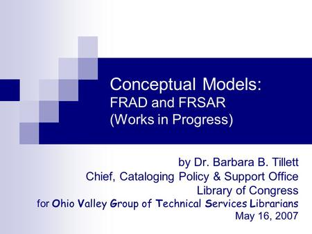 Conceptual Models: FRAD and FRSAR (Works in Progress) by Dr. Barbara B. Tillett Chief, Cataloging Policy & Support Office Library of Congress for Ohio.