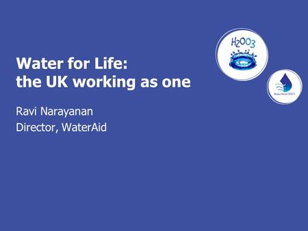 Water for Life: the UK working as one Ravi Narayanan Director, WaterAid.