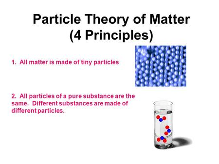 Particle Theory of Matter (4 Principles) 1. All matter is made of tiny particles 2. All particles of a pure substance are the same. Different substances.
